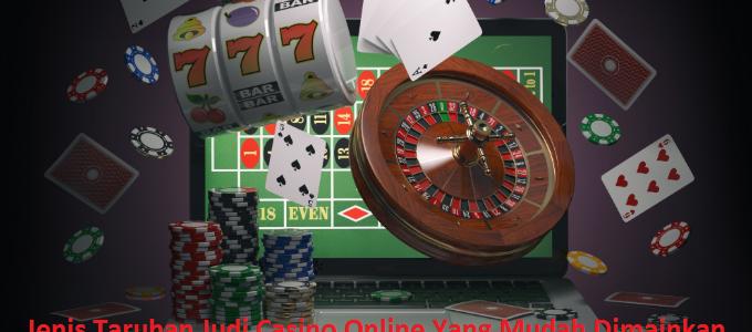 Jenis Taruhan Judi Casino Online Yang Mudah Dimainkan